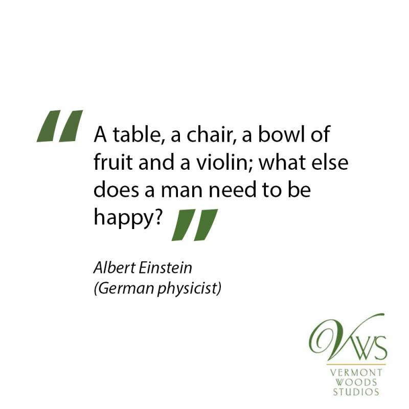 Albert Einstein: A table, a chair, a bowl of fruit, and a violin; what else does a man need to be happy?